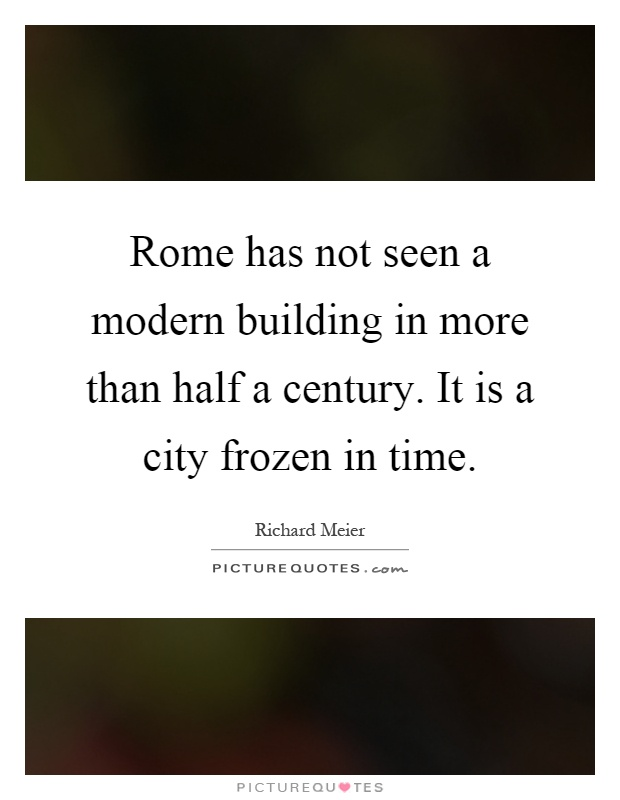 Rome has not seen a modern building in more than half a century. It is a city frozen in time Picture Quote #1
