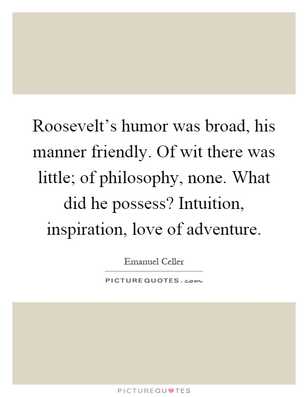 Roosevelt's humor was broad, his manner friendly. Of wit there was little; of philosophy, none. What did he possess? Intuition, inspiration, love of adventure Picture Quote #1