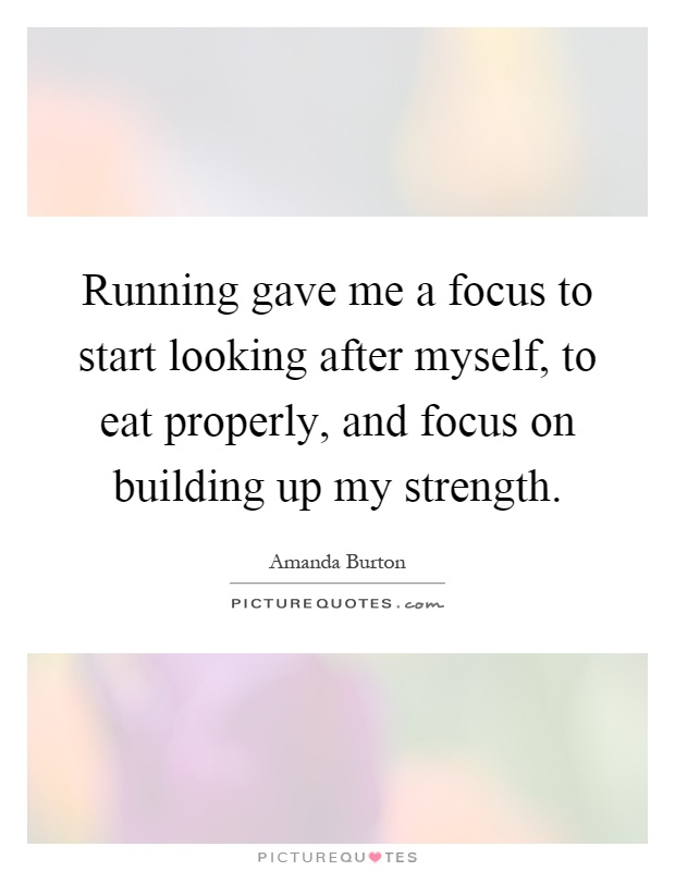 Running gave me a focus to start looking after myself, to eat properly, and focus on building up my strength Picture Quote #1