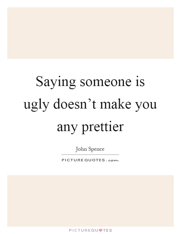 Saying someone is ugly doesn't make you any prettier Picture Quote #1