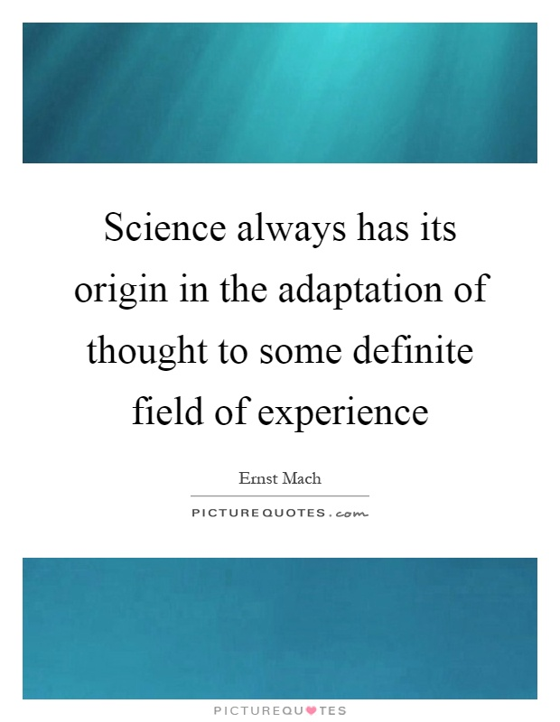 Science always has its origin in the adaptation of thought to some definite field of experience Picture Quote #1