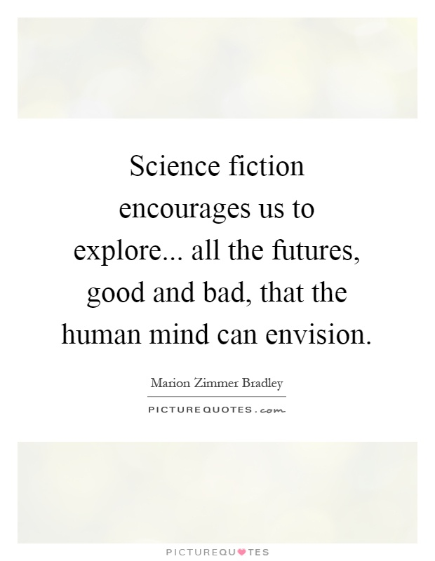 Science fiction encourages us to explore... all the futures, good and bad, that the human mind can envision Picture Quote #1
