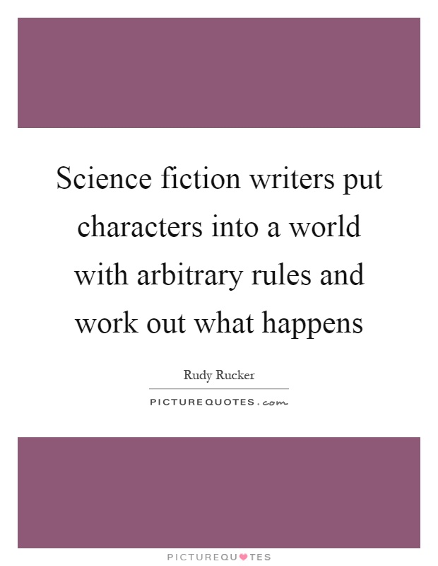 Science fiction writers put characters into a world with arbitrary rules and work out what happens Picture Quote #1