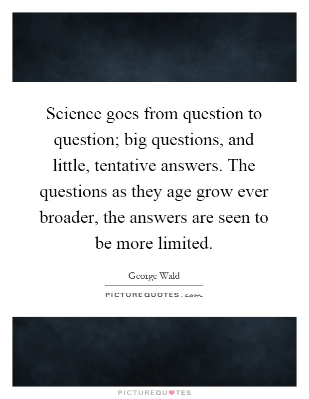 Science goes from question to question; big questions, and little, tentative answers. The questions as they age grow ever broader, the answers are seen to be more limited Picture Quote #1