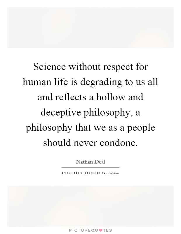 Science without respect for human life is degrading to us all and reflects a hollow and deceptive philosophy, a philosophy that we as a people should never condone Picture Quote #1