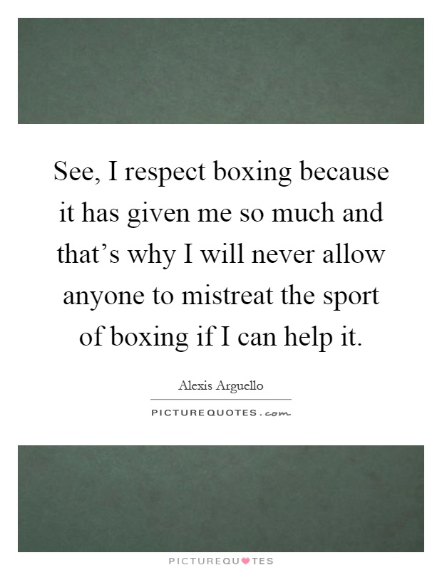 See, I respect boxing because it has given me so much and that's why I will never allow anyone to mistreat the sport of boxing if I can help it Picture Quote #1