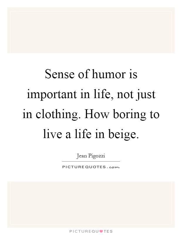 Sense of humor is important in life, not just in clothing. How boring to live a life in beige Picture Quote #1