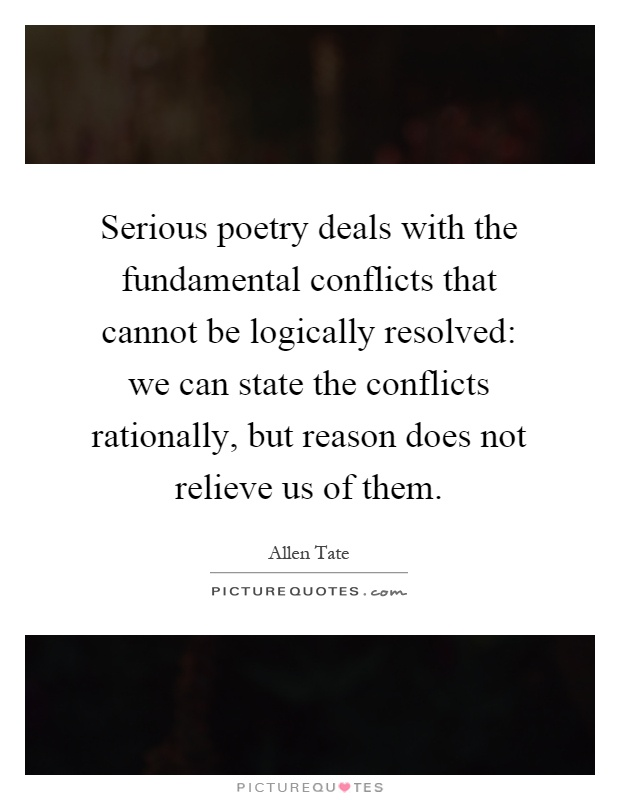 Serious poetry deals with the fundamental conflicts that cannot be logically resolved: we can state the conflicts rationally, but reason does not relieve us of them Picture Quote #1