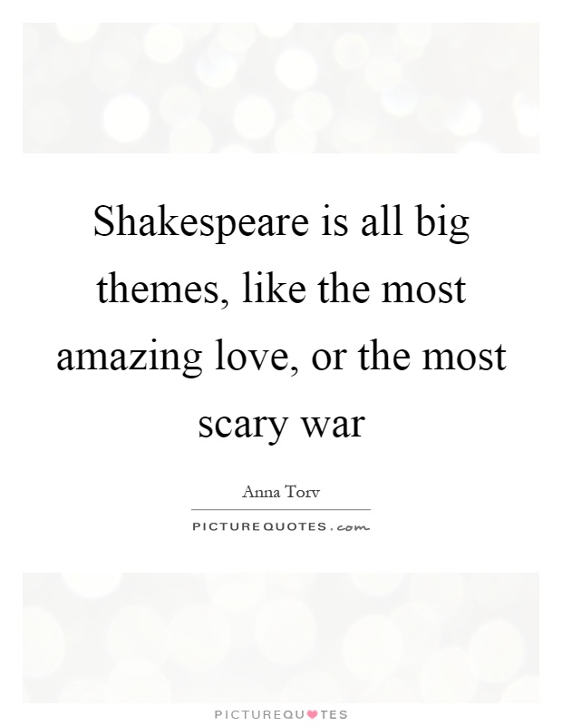 Shakespeare is all big themes, like the most amazing love, or the most scary war Picture Quote #1