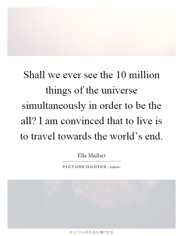 Shall we ever see the 10 million things of the universe simultaneously in order to be the all? I am convinced that to live is to travel towards the world's end Picture Quote #1