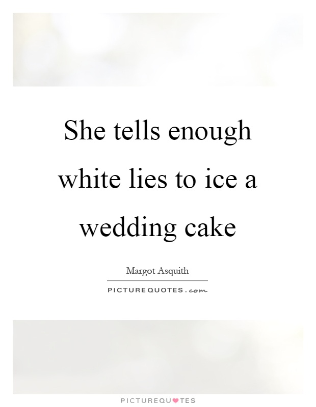 She tells enough white lies to ice a wedding cake Picture Quote #1