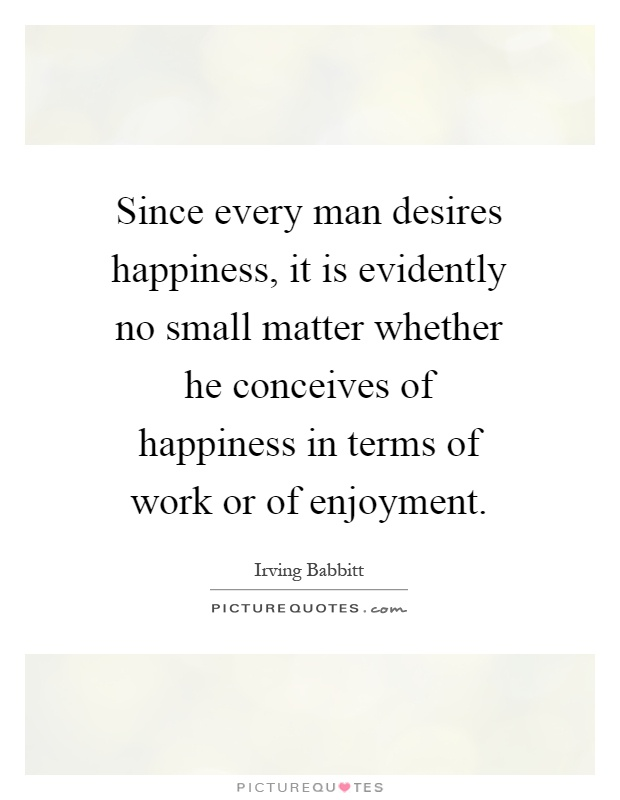 Since every man desires happiness, it is evidently no small matter whether he conceives of happiness in terms of work or of enjoyment Picture Quote #1