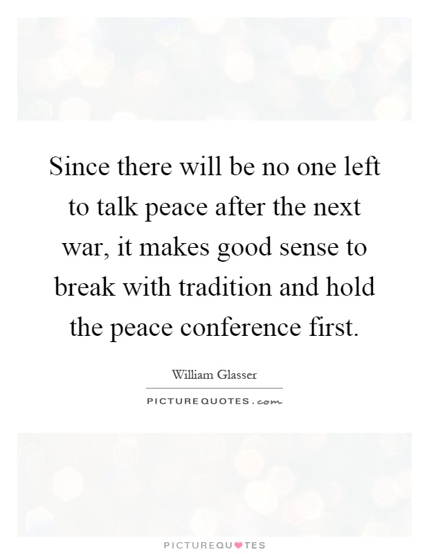 Since there will be no one left to talk peace after the next war, it makes good sense to break with tradition and hold the peace conference first Picture Quote #1