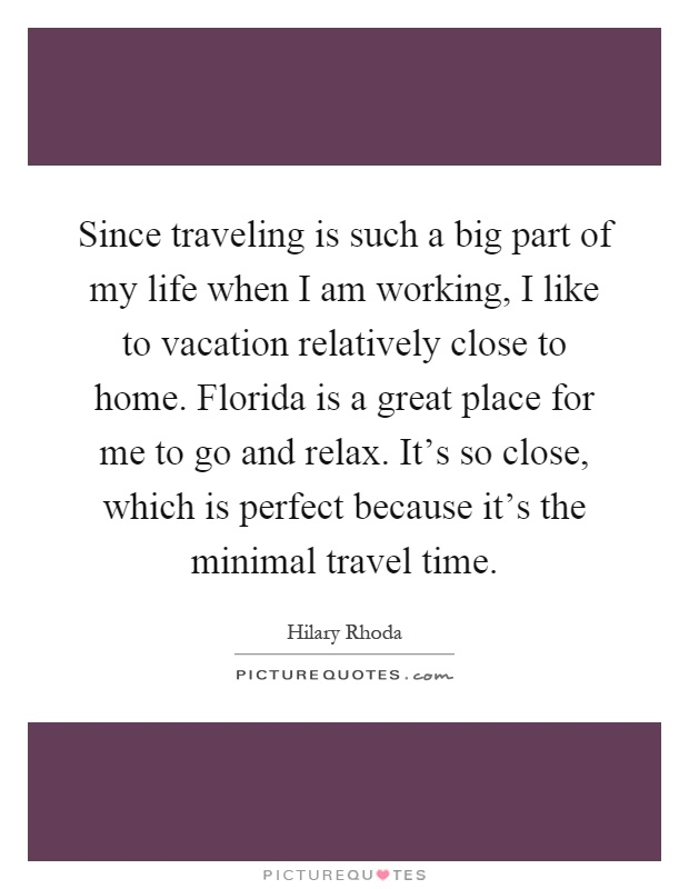 Since traveling is such a big part of my life when I am working, I like to vacation relatively close to home. Florida is a great place for me to go and relax. It's so close, which is perfect because it's the minimal travel time Picture Quote #1