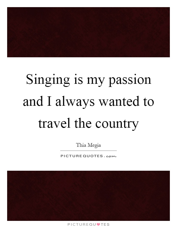 Singing is my passion and I always wanted to travel the country Picture Quote #1
