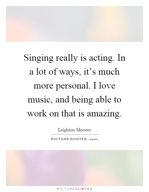 Singing really is acting. In a lot of ways, it's much more personal. I love music, and being able to work on that is amazing Picture Quote #1