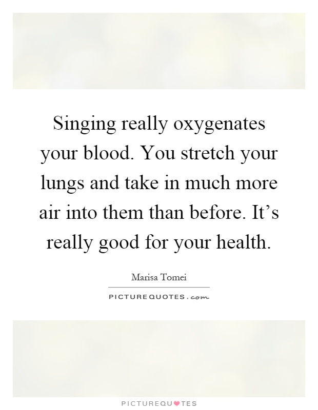 Singing really oxygenates your blood. You stretch your lungs and take in much more air into them than before. It's really good for your health Picture Quote #1