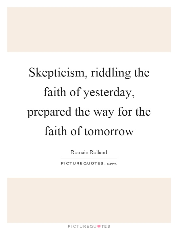 Skepticism, riddling the faith of yesterday, prepared the way for the faith of tomorrow Picture Quote #1