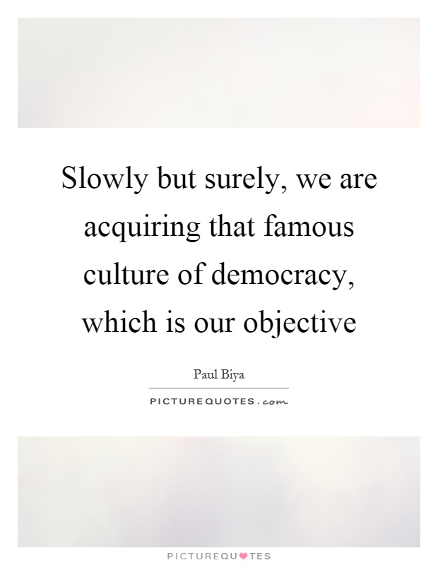 Slowly but surely, we are acquiring that famous culture of democracy, which is our objective Picture Quote #1