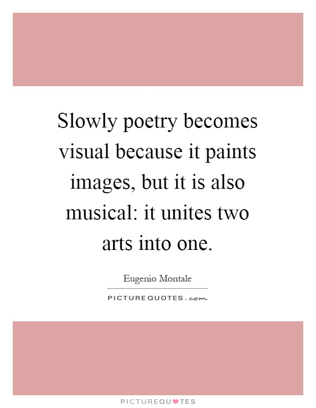 Slowly poetry becomes visual because it paints images, but it is also musical: it unites two arts into one Picture Quote #1