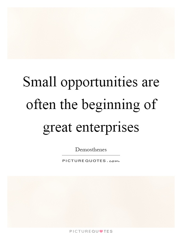 Small opportunities are often the beginning of great enterprises Picture Quote #1