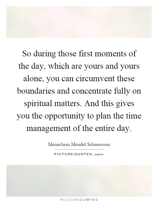 So during those first moments of the day, which are yours and yours alone, you can circumvent these boundaries and concentrate fully on spiritual matters. And this gives you the opportunity to plan the time management of the entire day Picture Quote #1