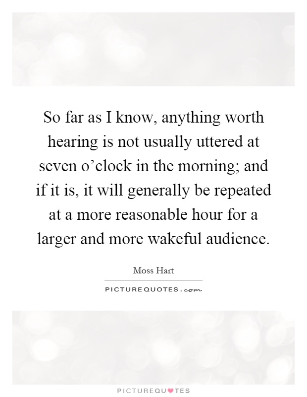 So far as I know, anything worth hearing is not usually uttered at seven o'clock in the morning; and if it is, it will generally be repeated at a more reasonable hour for a larger and more wakeful audience Picture Quote #1