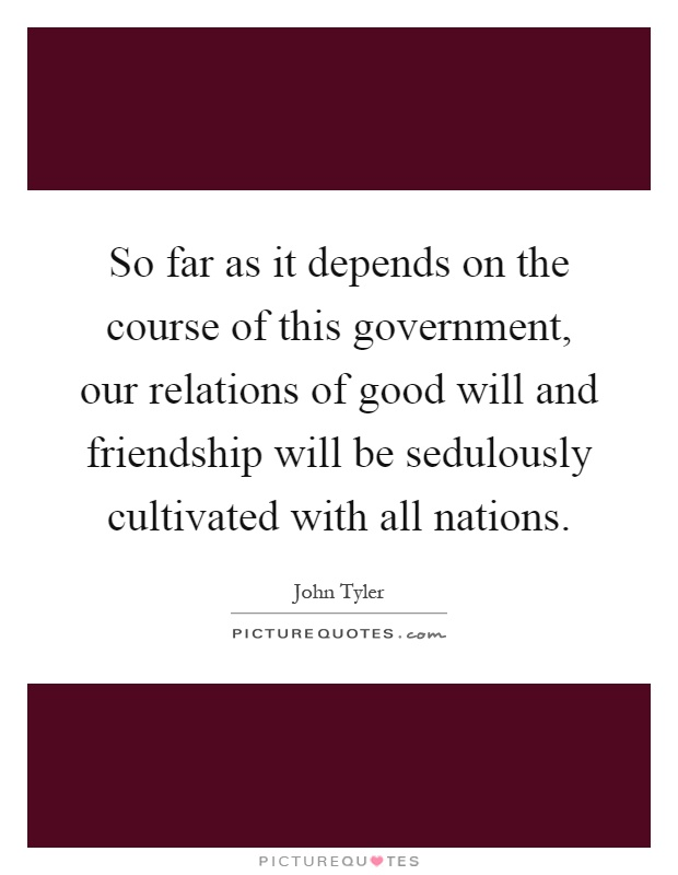 So far as it depends on the course of this government, our relations of good will and friendship will be sedulously cultivated with all nations Picture Quote #1