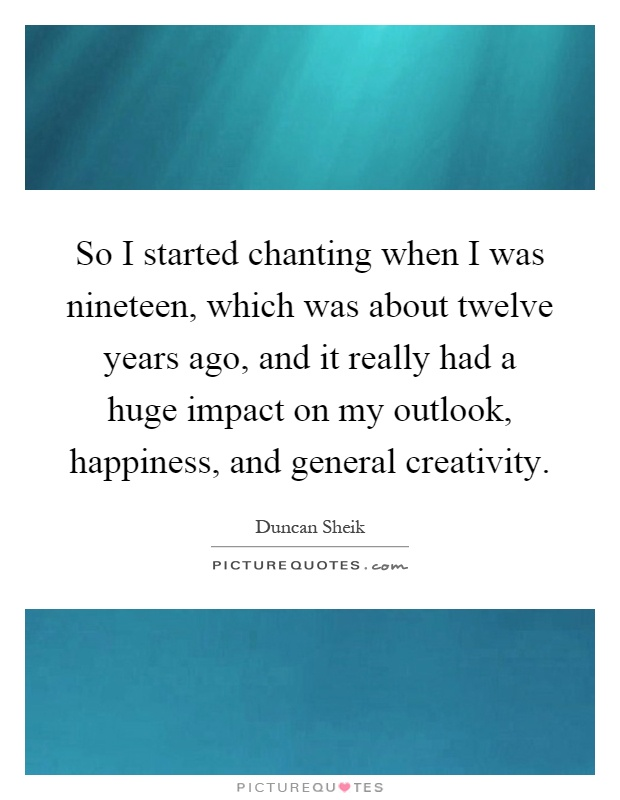 So I started chanting when I was nineteen, which was about twelve years ago, and it really had a huge impact on my outlook, happiness, and general creativity Picture Quote #1