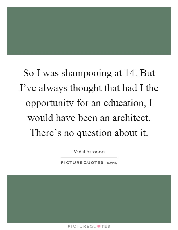 So I was shampooing at 14. But I've always thought that had I the opportunity for an education, I would have been an architect. There's no question about it Picture Quote #1