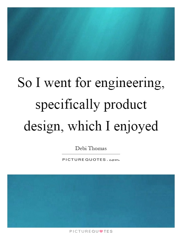 So I went for engineering, specifically product design, which I enjoyed Picture Quote #1