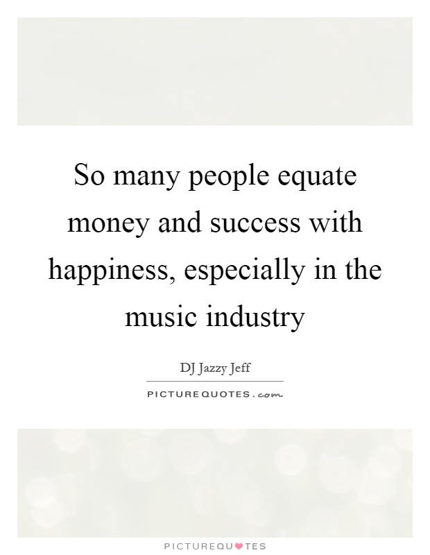 So many people equate money and success with happiness, especially in the music industry Picture Quote #1