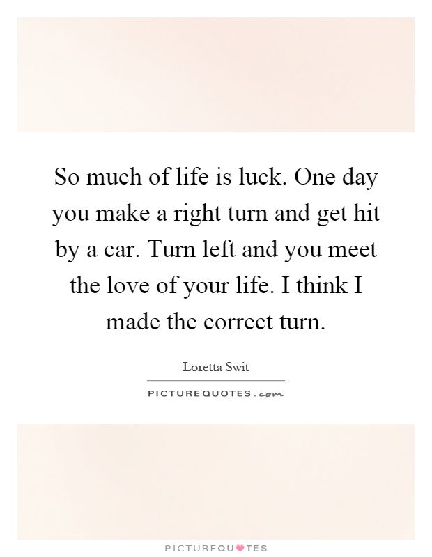 So much of life is luck. One day you make a right turn and get hit by a car. Turn left and you meet the love of your life. I think I made the correct turn Picture Quote #1
