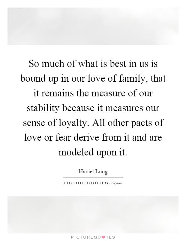 So much of what is best in us is bound up in our love of family, that it remains the measure of our stability because it measures our sense of loyalty. All other pacts of love or fear derive from it and are modeled upon it Picture Quote #1