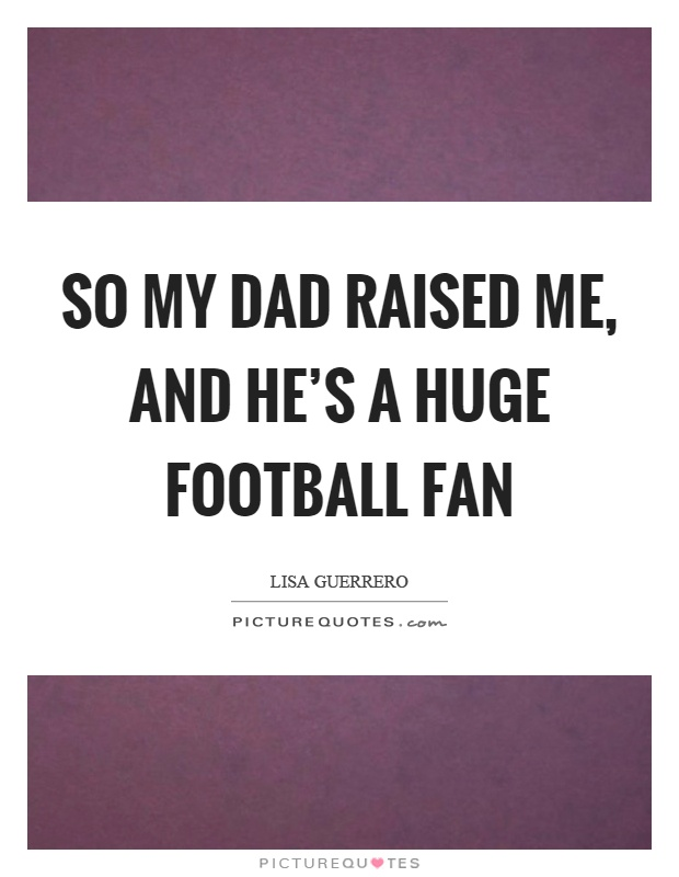 So my dad raised me, and he's a huge football fan Picture Quote #1