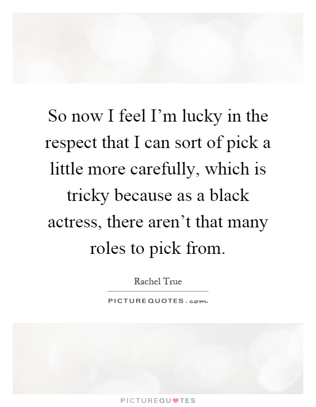 So now I feel I'm lucky in the respect that I can sort of pick a little more carefully, which is tricky because as a black actress, there aren't that many roles to pick from Picture Quote #1