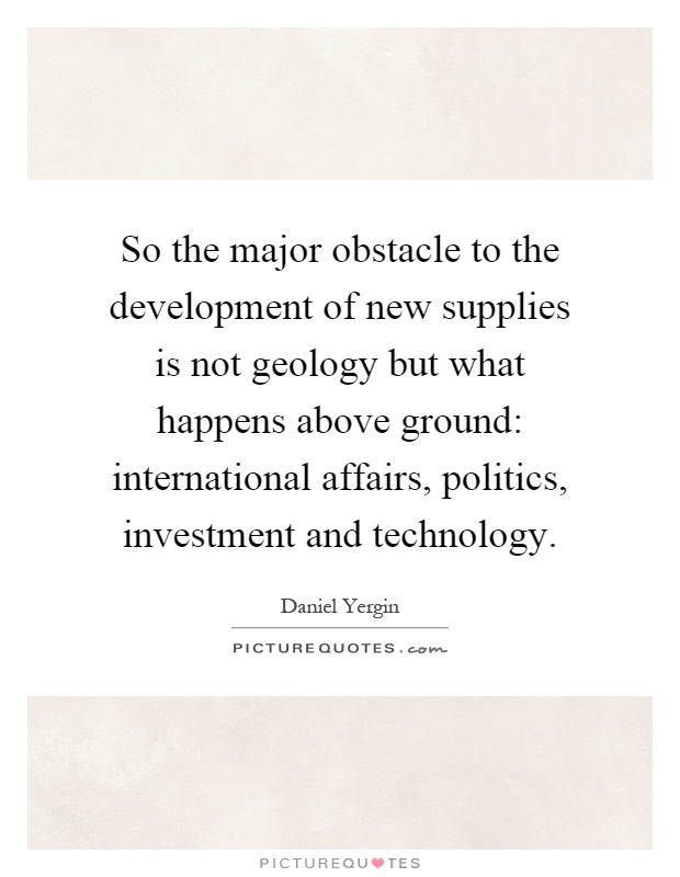 So the major obstacle to the development of new supplies is not geology but what happens above ground: international affairs, politics, investment and technology Picture Quote #1