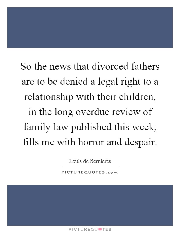 So the news that divorced fathers are to be denied a legal right to a relationship with their children, in the long overdue review of family law published this week, fills me with horror and despair Picture Quote #1