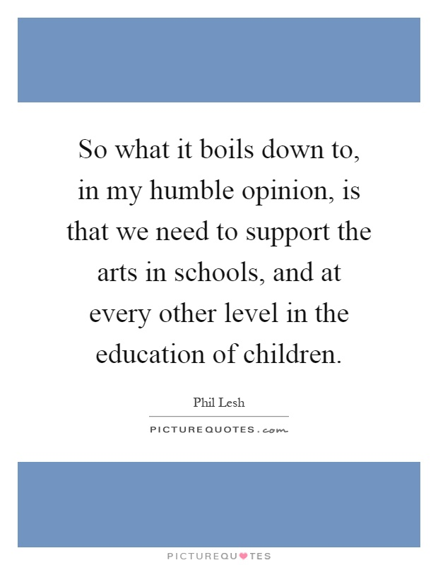 So what it boils down to, in my humble opinion, is that we need to support the arts in schools, and at every other level in the education of children Picture Quote #1