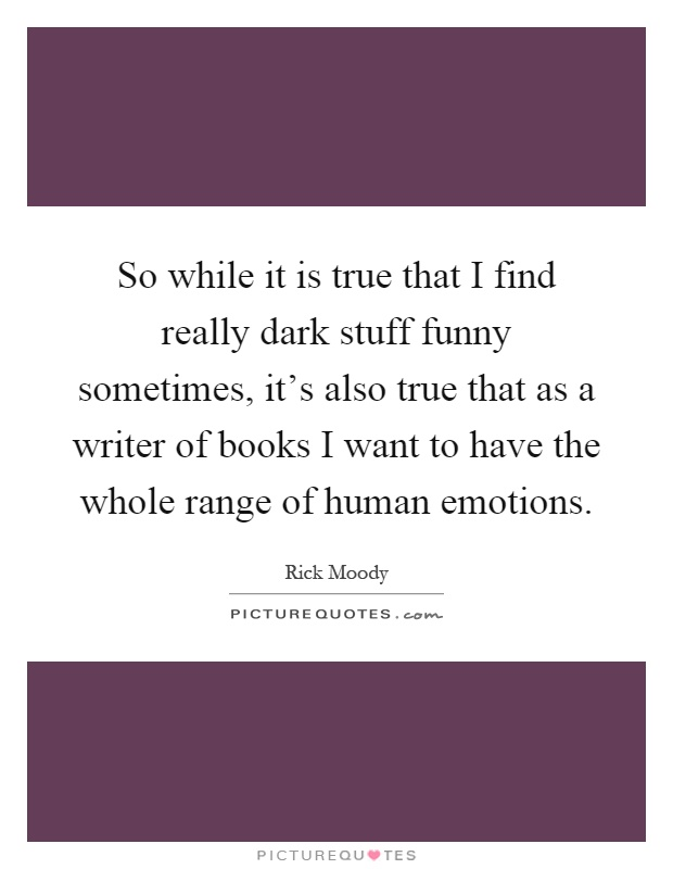 So while it is true that I find really dark stuff funny sometimes, it's also true that as a writer of books I want to have the whole range of human emotions Picture Quote #1