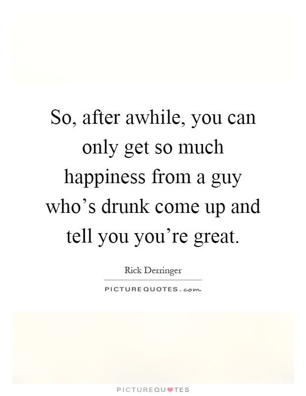 So, after awhile, you can only get so much happiness from a guy who's drunk come up and tell you you're great Picture Quote #1