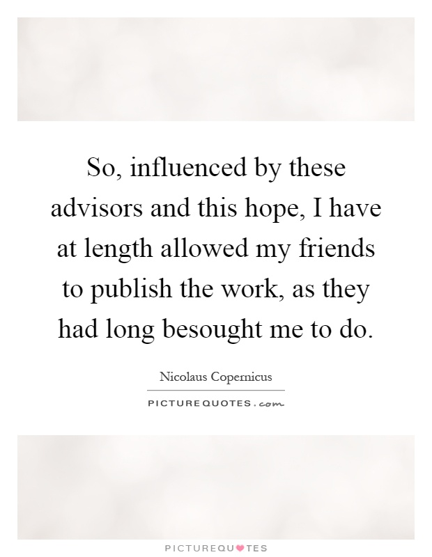 So, influenced by these advisors and this hope, I have at length allowed my friends to publish the work, as they had long besought me to do Picture Quote #1