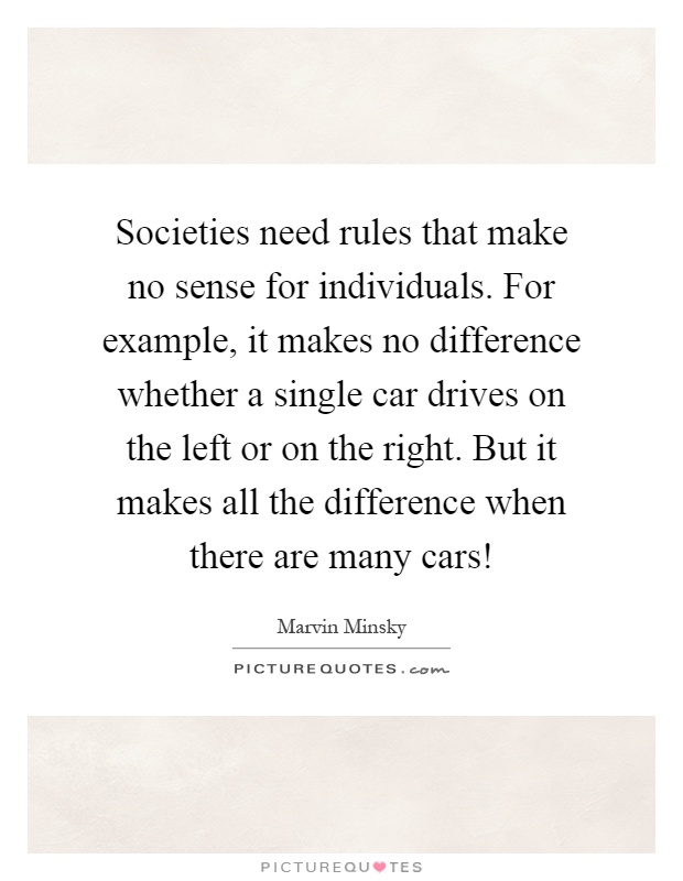 Societies need rules that make no sense for individuals. For example, it makes no difference whether a single car drives on the left or on the right. But it makes all the difference when there are many cars! Picture Quote #1