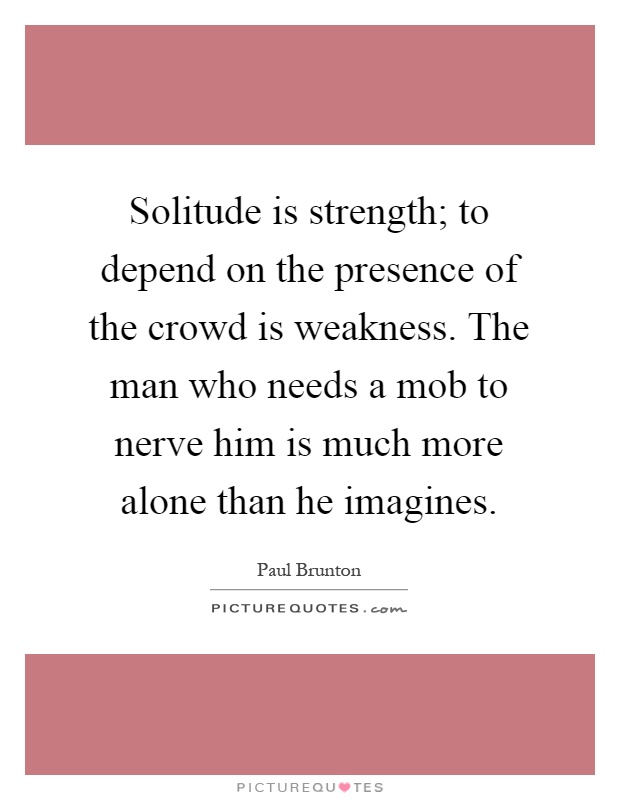 Solitude is strength; to depend on the presence of the crowd is weakness. The man who needs a mob to nerve him is much more alone than he imagines Picture Quote #1