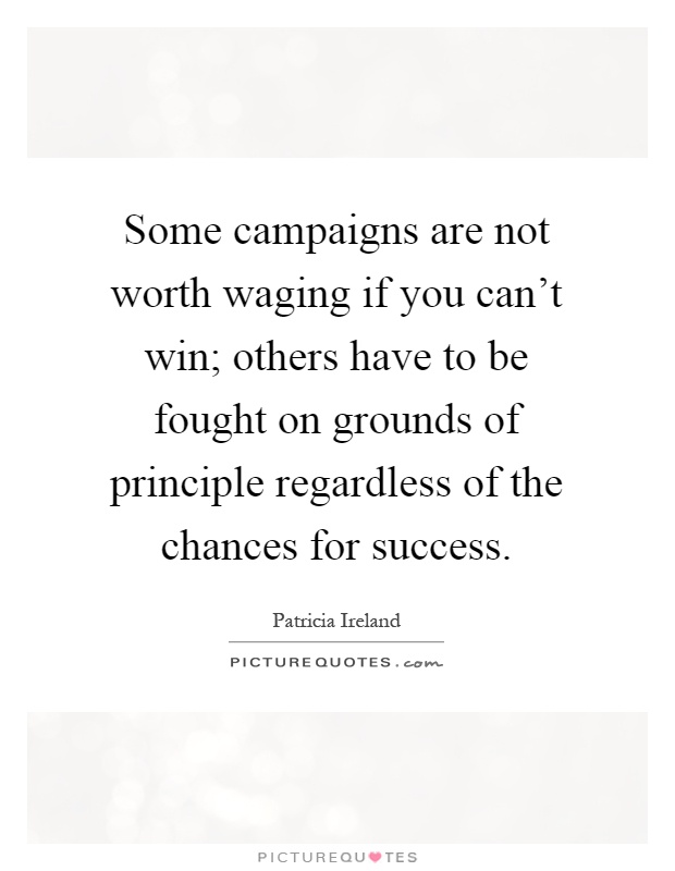 Some campaigns are not worth waging if you can't win; others have to be fought on grounds of principle regardless of the chances for success Picture Quote #1