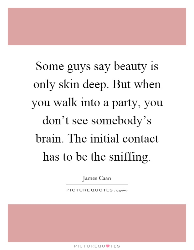 Some guys say beauty is only skin deep. But when you walk into a party, you don't see somebody's brain. The initial contact has to be the sniffing Picture Quote #1