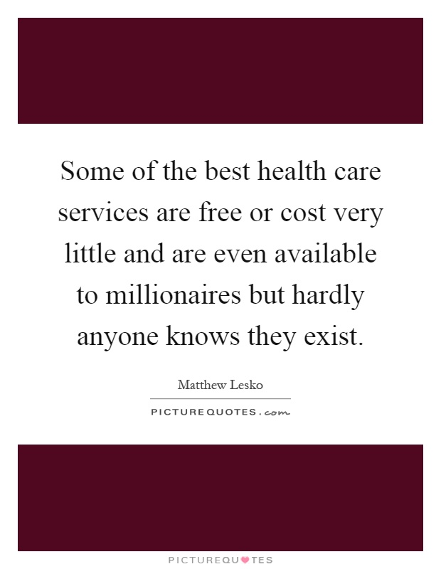 Some of the best health care services are free or cost very little and are even available to millionaires but hardly anyone knows they exist Picture Quote #1