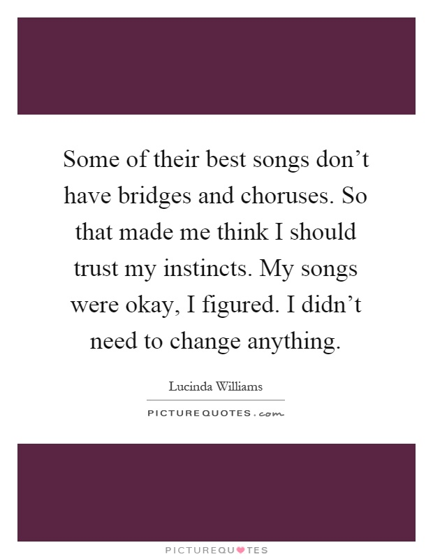 Some of their best songs don't have bridges and choruses. So that made me think I should trust my instincts. My songs were okay, I figured. I didn't need to change anything Picture Quote #1