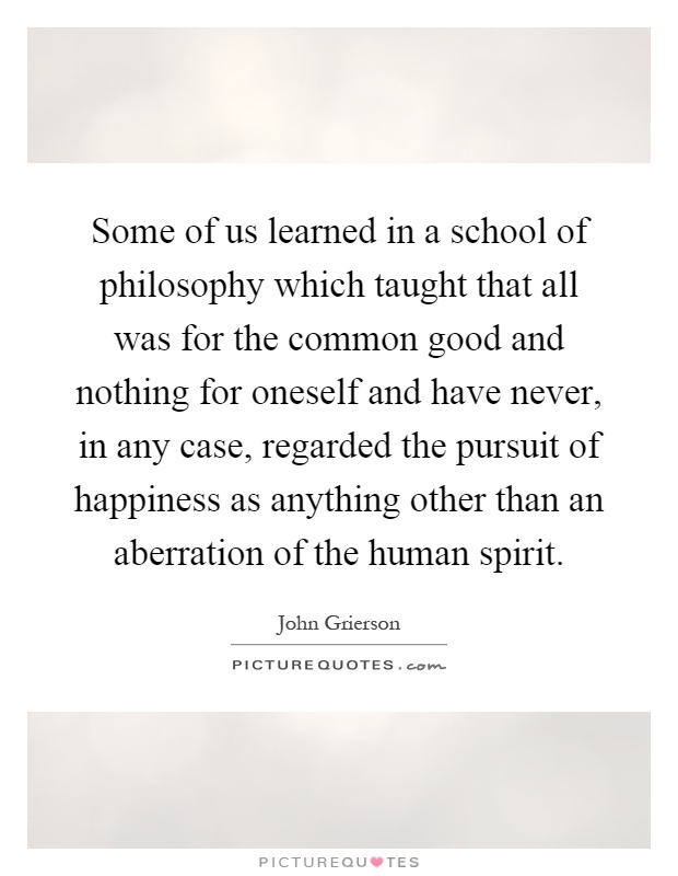 Some of us learned in a school of philosophy which taught that all was for the common good and nothing for oneself and have never, in any case, regarded the pursuit of happiness as anything other than an aberration of the human spirit Picture Quote #1