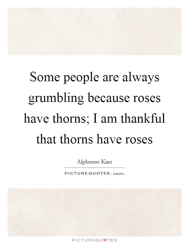 Some people are always grumbling because roses have thorns; I am thankful that thorns have roses Picture Quote #1
